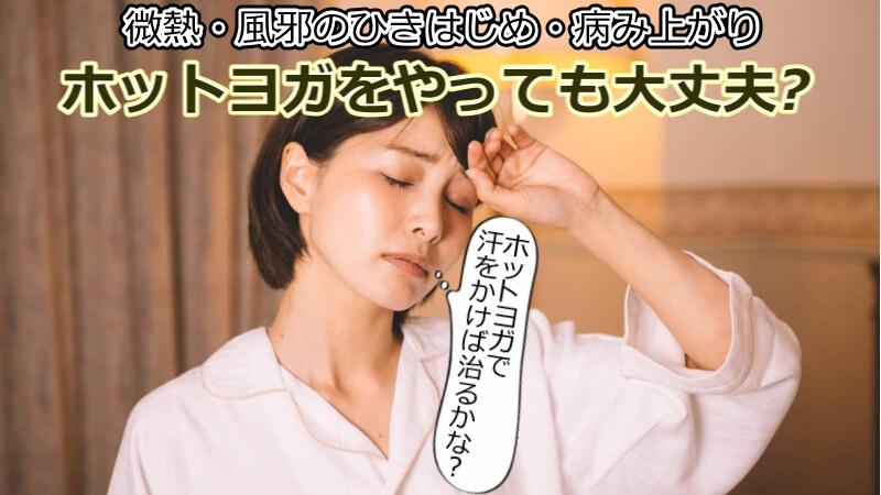 微熱でホットヨガに行っても大丈夫?風邪のひきはじめや治りかけの病み上がりでは、おすすめできない