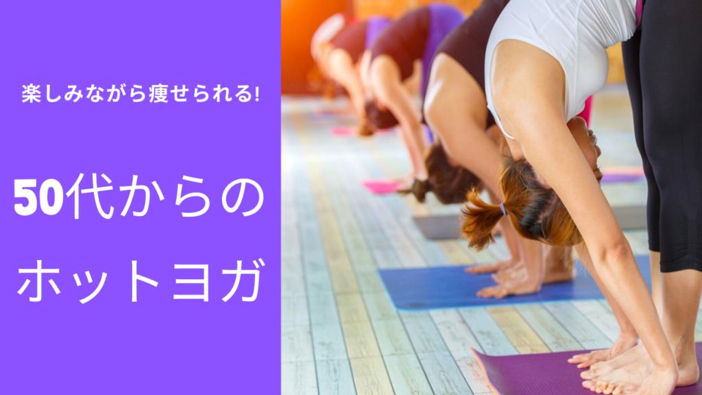 【ホットヨガは50代に効果あり】体が固い、更年期、閉経を迎えても楽しく痩せられる!
