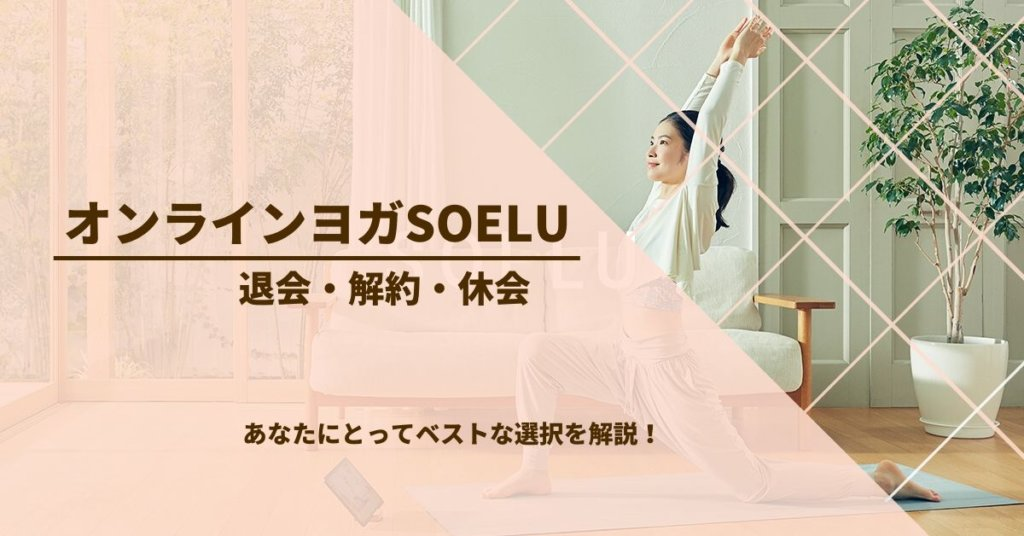 オンラインヨガSOELU(ソエル)の退会・解約・休会をわかりやすく解説!